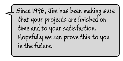 Since 1996, Jim has been making sure that your projects are finished on time and to your satisfaction. Hopefully we can prove this to you in the future.