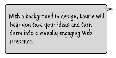 With a background in design, Laurie will help you take your ideas and turn them into a visually engaging Web presence.