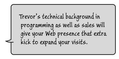Trevor's technical background in programming as well as sales  will give your Web presence that extra kick to expand your visits.